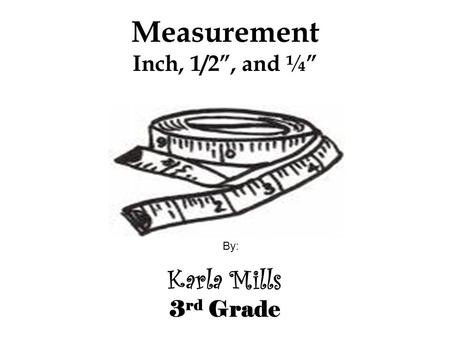 "Measurement Inch, 1/2"", and ¼"" Karla Mills 3 rd Grade By:"