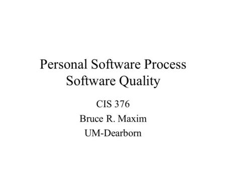 Personal Software Process Software Quality CIS 376 Bruce R. Maxim UM-Dearborn.