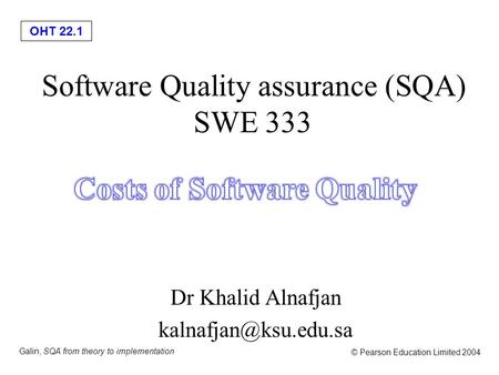 OHT 22.1 Galin, SQA from theory to implementation © Pearson Education Limited 2004 Software Quality assurance (SQA) SWE 333 Dr Khalid Alnafjan