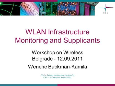 CSC – Tieteen tietotekniikan keskus Oy CSC – IT Center for Science Ltd. WLAN Infrastructure Monitoring and Supplicants Workshop on Wireless Belgrade -