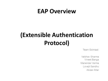 EAP Overview (Extensible Authentication Protocol) Team Golmaal: Vaibhav Sharma Vineet Banga Manender Verma Lovejit Sandhu Abizar Attar.
