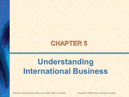 Business, Sixth Canadian Edition, by Griffin, Ebert, and StarkeCopyright © 2008 Pearson Education Canada CHAPTER 5 Understanding International Business.