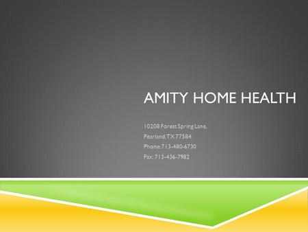 AMITY HOME HEALTH 10208 Forest Spring Lane, Pearland, TX 77584 Phone: 713-480-6730 Fax: 713-436-7982.