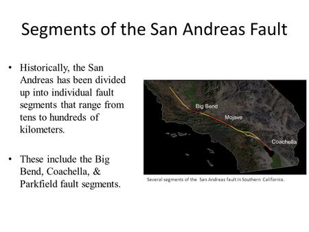 Segments of the San Andreas Fault Historically, the San Andreas has been divided up into individual fault segments that range from tens to hundreds of.