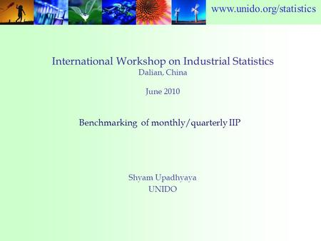 Www.unido.org/statistics International Workshop on Industrial Statistics Dalian, China June 2010 Shyam Upadhyaya UNIDO Benchmarking of monthly/quarterly.