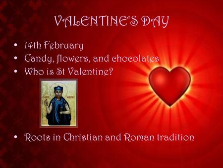 VALENTINE'S DAY 14th February Candy, flowers, and chocolates Who is St Valentine? Roots in Christian and Roman tradition.