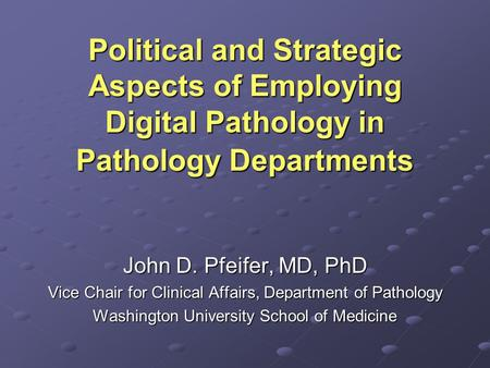 Political and Strategic Aspects of Employing Digital Pathology in Pathology Departments John D. Pfeifer, MD, PhD Vice Chair for Clinical Affairs, Department.