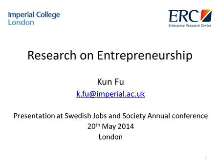 Research on Entrepreneurship Kun Fu Presentation at Swedish Jobs and Society Annual conference 20 th May 2014 London 1.