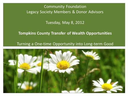 Community Foundation Legacy Society Members & Donor Advisors Tuesday, May 8, 2012 Tompkins County Transfer of Wealth Opportunities Turning a One-time Opportunity.