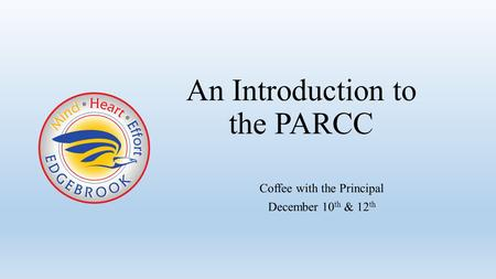 Coffee with the Principal December 10 th & 12 th An Introduction to the PARCC.