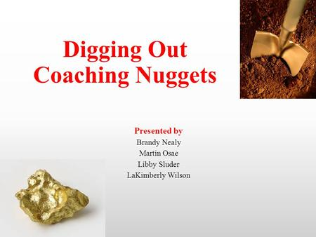 Title of Training Digging Out Coaching Nuggets Presented by Brandy Nealy Martin Osae Libby Sluder LaKimberly Wilson.