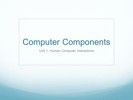 Computer Components Unit 1: Human Computer Interactions.