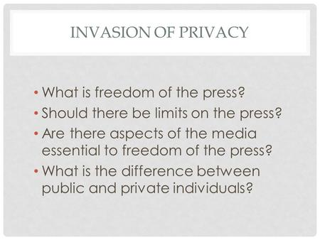 INVASION OF PRIVACY What is freedom of the press? Should there be limits on the press? Are there aspects of the media essential to freedom of the press?