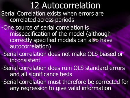 12 Autocorrelation Serial Correlation exists when errors are correlated across periods -One source of serial correlation is misspecification of the model.