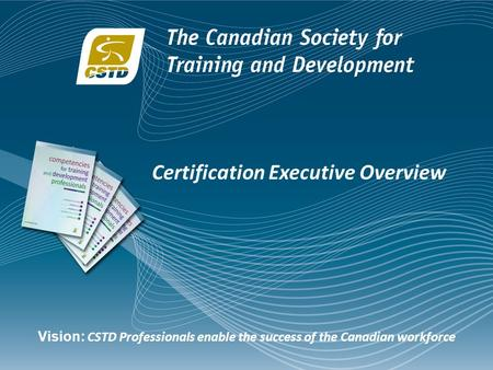 Certification Executive Overview Vision: CSTD Professionals enable the success of the Canadian workforce.