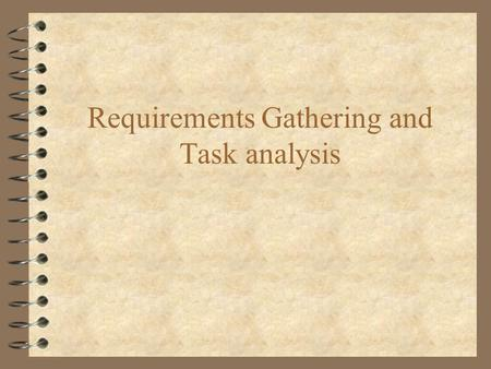 Requirements Gathering and Task analysis. Requirements gathering and task analysis 4 Requirements gathering is a central part of systems development understanding.