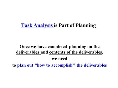 "Task Analysis is Part of Planning Once we have completed planning on the deliverables and contents of the deliverables, we need to plan out ""how to accomplish"""