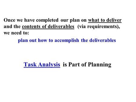 Task Analysis is Part of Planning Once we have completed our plan on what to deliver and the contents of deliverables (via requirements), we need to: plan.