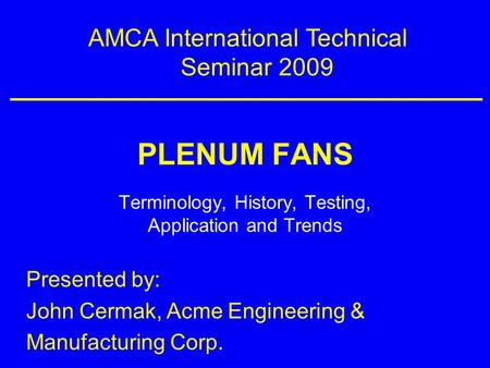 PLENUM FANS Terminology, History, Testing, Application and Trends AMCA International Technical Seminar 2009 Presented by: John Cermak, Acme Engineering.