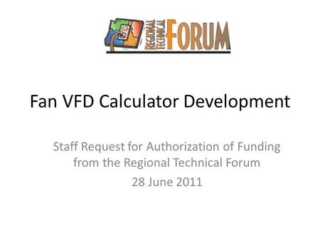Fan VFD Calculator Development Staff Request for Authorization of Funding from the Regional Technical Forum 28 June 2011.