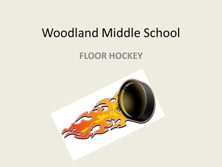 Woodland Middle School FLOOR HOCKEY. Ice hockey is a team sport played on ice in which two teams of skaters use a stick to shoot a hockey puck into the.
