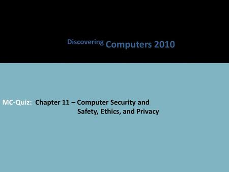 MC-Quiz: Chapter 11 – Computer Security and Safety, Ethics, and Privacy Discovering Computers 2010.