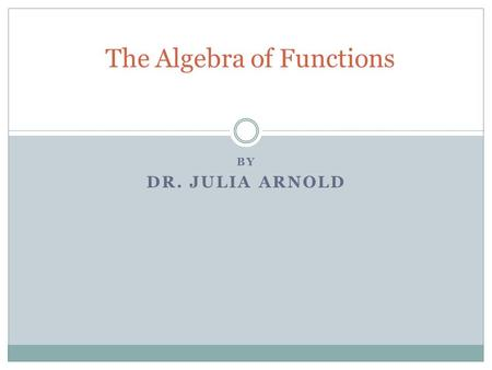 BY DR. JULIA ARNOLD The Algebra of Functions What does it mean to add two functions? If f(x) = 2x + 3 and g(x) = -4x - 2 What would (f+g)(x) be? (f+g)(x)