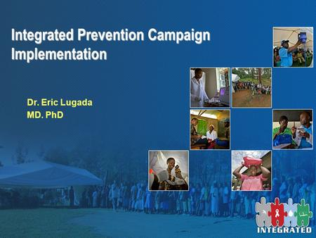 Integrated Prevention Campaign Implementation Dr. Eric Lugada MD. PhD.