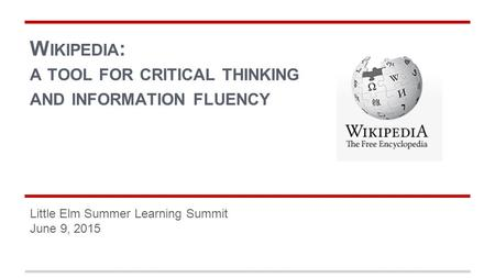 W IKIPEDIA : A TOOL FOR CRITICAL THINKING AND INFORMATION FLUENCY Little Elm Summer Learning Summit June 9, 2015.