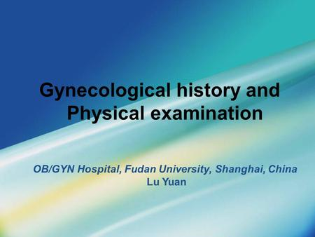 Gynecological history and Physical examination OB/GYN Hospital, Fudan University, Shanghai, China Lu Yuan.