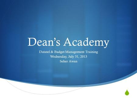  Dean's Academy Datatel & Budget Management Training Wednesday, July 31, 2013 Seher Awan.