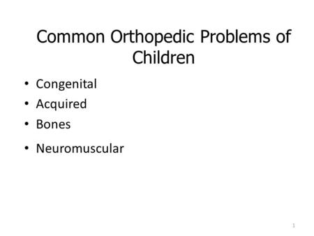 Common Orthopedic Problems of Children Congenital Acquired Bones Neuromuscular 1.