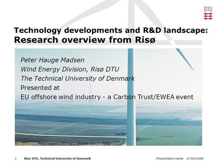 17/04/2008Presentation name1Risø DTU, Technical University of Denmark Technology developments and R&D landscape: Research overview from Risø Peter Hauge.