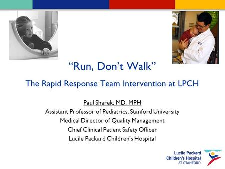 "1 ""Run, Don't Walk"" The Rapid Response Team Intervention at LPCH Paul Sharek, MD, MPH Assistant Professor of Pediatrics, Stanford University Medical Director."