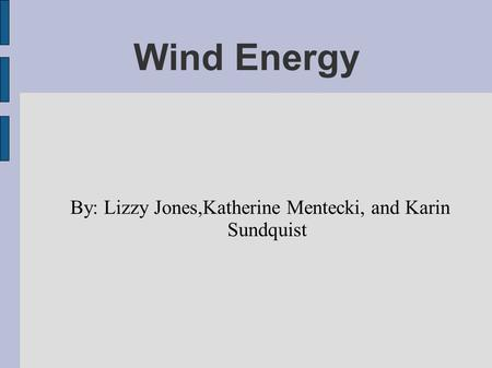 Wind Energy By: Lizzy Jones,Katherine Mentecki, and Karin Sundquist.