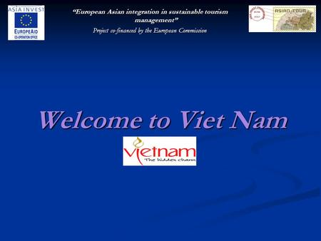 """European Asian integration in sustainable tourism management"" Project co-financed by the European Commission Welcome to Viet Nam."