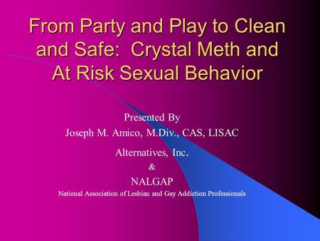 From Party and Play to Clean and Safe: Crystal Meth and At Risk Sexual Behavior Presented By Joseph M. Amico, M.Div., CAS, LISAC Alternatives, Inc. & NALGAP.