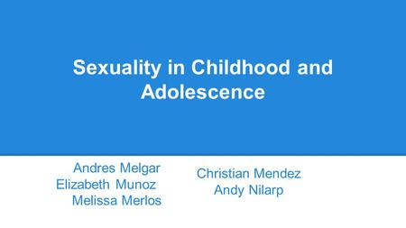 Sexuality in Childhood and Adolescence Andres Melgar Elizabeth Munoz Melissa Merlos Christian Mendez Andy Nilarp.