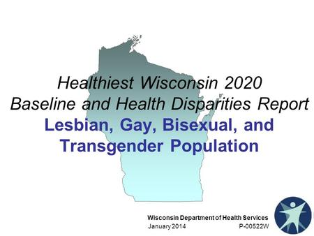 Wisconsin Department of Health Services January 2014 P-00522W Healthiest Wisconsin 2020 Baseline and Health Disparities Report Lesbian, Gay, Bisexual,