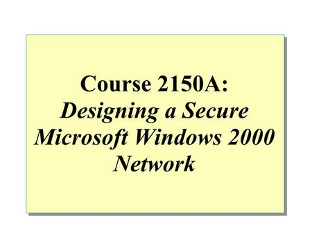 Course 2150A: Designing a Secure Microsoft Windows 2000 Network.