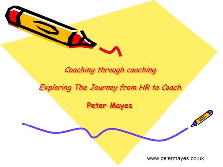Coaching through coaching Exploring The Journey from HR to Coach Peter Mayes www.petermayes.co.uk.