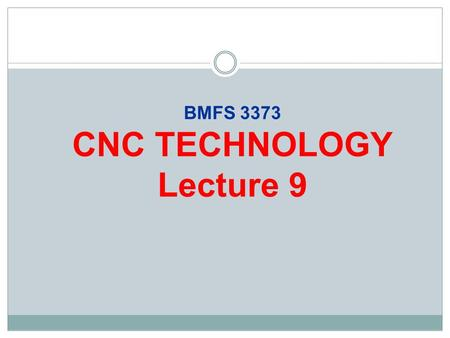BMFS 3373 CNC TECHNOLOGY Lecture 9. Lecture Objectives At the end of the lecture, you will be able to:  Understand the basic elements comprising the.
