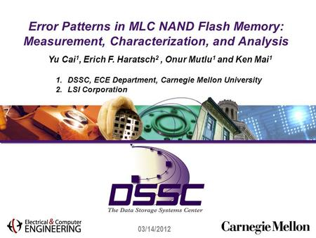 03/14/2012 Error Patterns in MLC NAND Flash Memory: Measurement, Characterization, and Analysis Yu Cai 1, Erich F. Haratsch 2, Onur Mutlu 1 and Ken Mai.