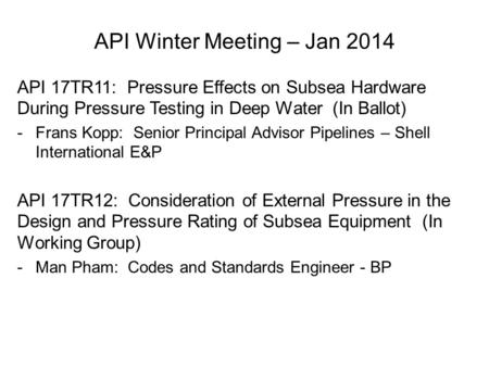 API 17TR11: Pressure Effects on Subsea Hardware During Pressure Testing in Deep Water (In Ballot) -Frans Kopp: Senior Principal Advisor Pipelines – Shell.