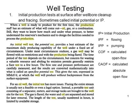 1 Well Testing 1.Initial production tests at surface after wellbore cleanup and fracing. Sometimes called initial potential or IP. IP= Initial Production.