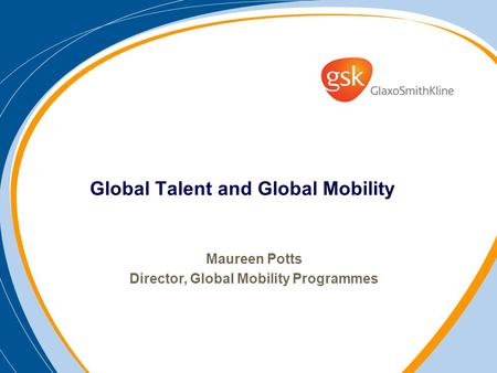 Global Talent and Global Mobility Maureen Potts Director, Global Mobility Programmes.