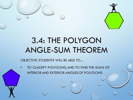 3.4: THE POLYGON ANGLE-SUM THEOREM OBJECTIVE: STUDENTS WILL BE ABLE TO… TO CLASSIFY POLYGONS, AND TO FIND THE SUMS OF INTERIOR AND EXTERIOR ANGLES OF POLYGONS.