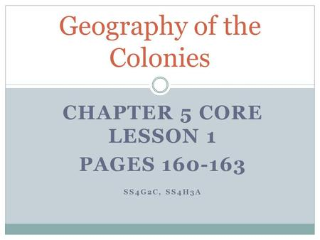 CHAPTER 5 CORE LESSON 1 PAGES 160-163 SS4G2C, SS4H3A Geography of the Colonies.