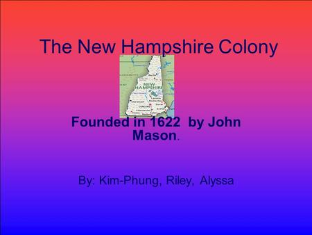 The New Hampshire Colony Founded in 1622 by John Mason. By: Kim-Phung, Riley, Alyssa.