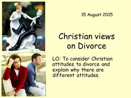 Christian views on Divorce LO: To consider Christian attitudes to divorce and explain why there are different attitudes. 15 August 2015.